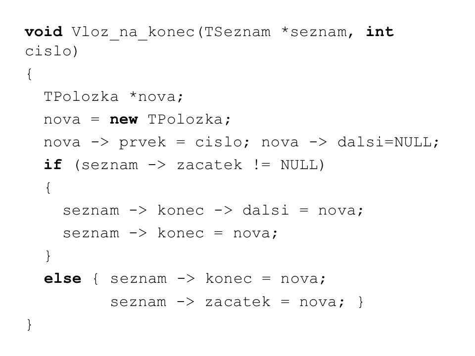 void Vloz_na_konec(TSeznam *seznam, int cislo) { TPolozka *nova; nova = new TPolozka; nova -> prvek = cislo; nova -> dalsi=NULL; if (seznam -> zacatek