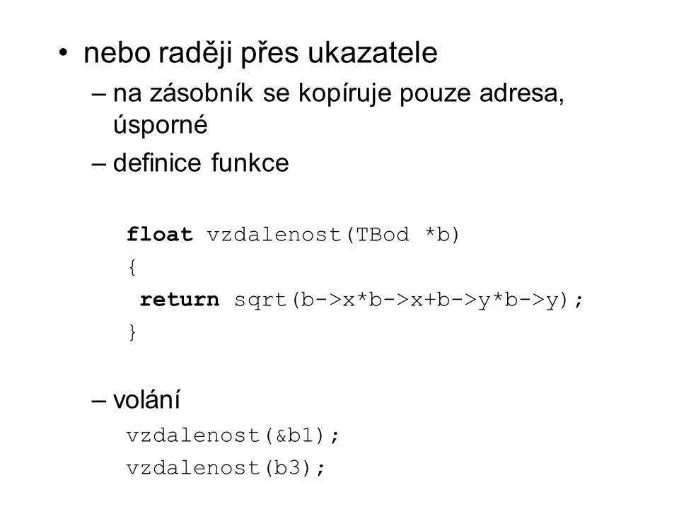 nebo raději přes ukazatele –na zásobník se kopíruje pouze adresa, úsporné –definice funkce float vzdalenost(TBod *b) { return sqrt(b->x*b->x+b->y*b->y