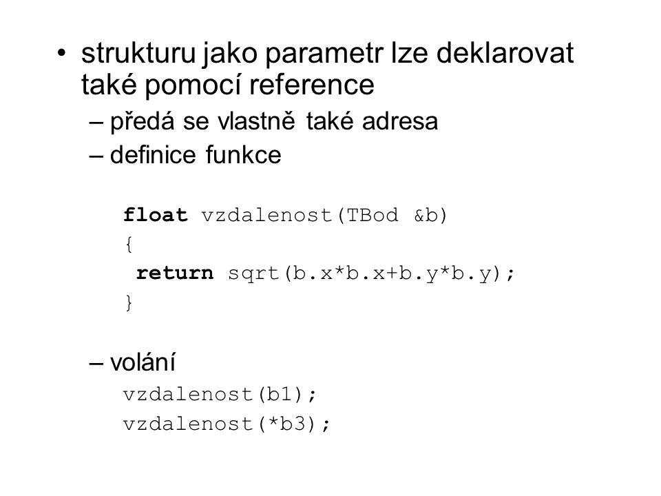 strukturu jako parametr lze deklarovat také pomocí reference –předá se vlastně také adresa –definice funkce float vzdalenost(TBod &b) { return sqrt(b.