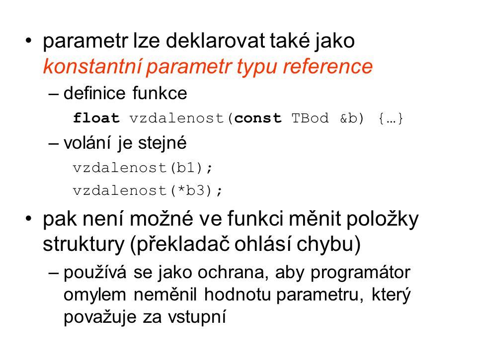 parametr lze deklarovat také jako konstantní parametr typu reference –definice funkce float vzdalenost(const TBod &b) {…} –volání je stejné vzdalenost