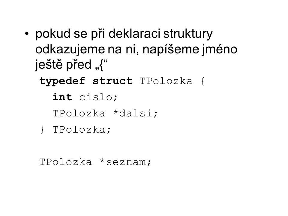 """pokud se při deklaraci struktury odkazujeme na ni, napíšeme jméno ještě před """"{"""" typedef struct TPolozka { int cislo; TPolozka *dalsi; } TPolozka; TPo"""