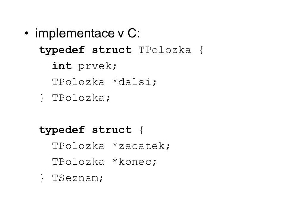 implementace v C: typedef struct TPolozka { int prvek; TPolozka *dalsi; } TPolozka; typedef struct { TPolozka *zacatek; TPolozka *konec; } TSeznam;