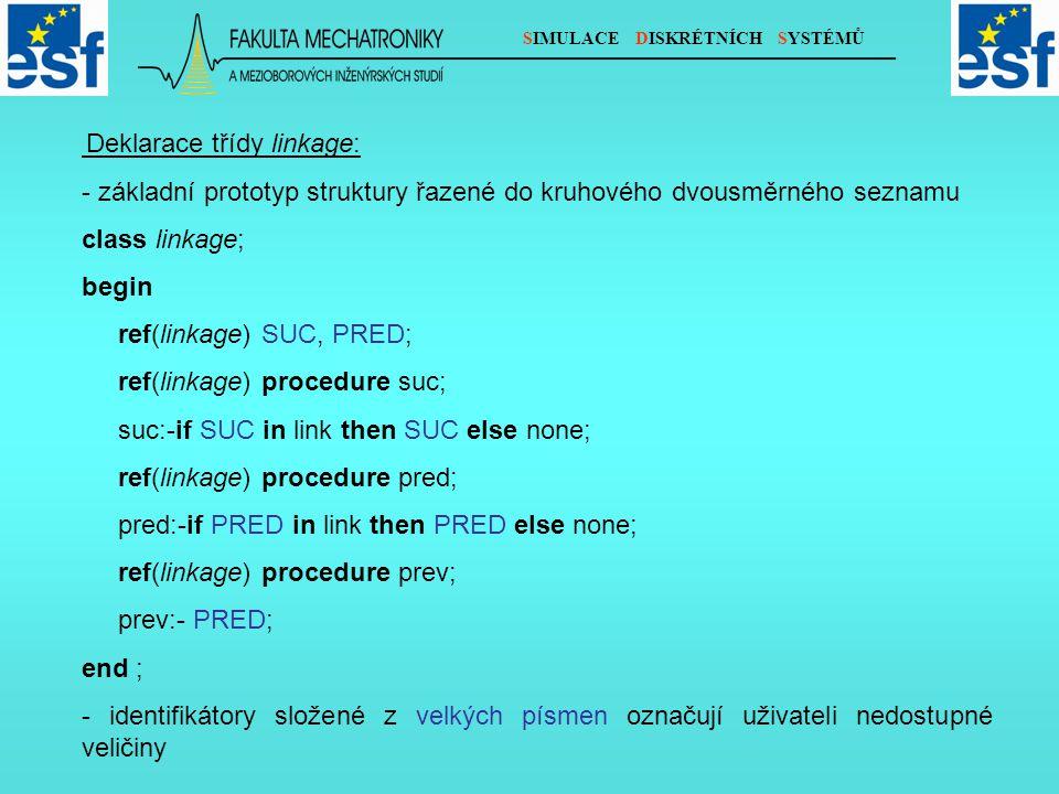 SIMULACE DISKRÉTNÍCH SYSTÉMŮ Deklarace třídy linkage: - základní prototyp struktury řazené do kruhového dvousměrného seznamu class linkage; begin ref(linkage) SUC, PRED; ref(linkage) procedure suc; suc:-if SUC in link then SUC else none; ref(linkage) procedure pred; pred:-if PRED in link then PRED else none; ref(linkage) procedure prev; prev:- PRED; end ; - identifikátory složené z velkých písmen označují uživateli nedostupné veličiny