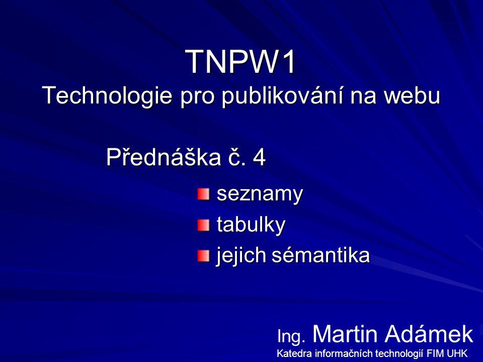 """Přednáška TNPW1 – Martin Adámek 2 Seznamy číslované (ordered list) číslované (ordered list) –obsahem jsou položky (list item) –obsahem jsou položky (list item) vlastní číslování: """"value nečíslované (unordered list) nečíslované (unordered list) –obsahem jsou položky (list item) –obsahem jsou položky (list item) vzhled odrážek lze měnit (příp."""