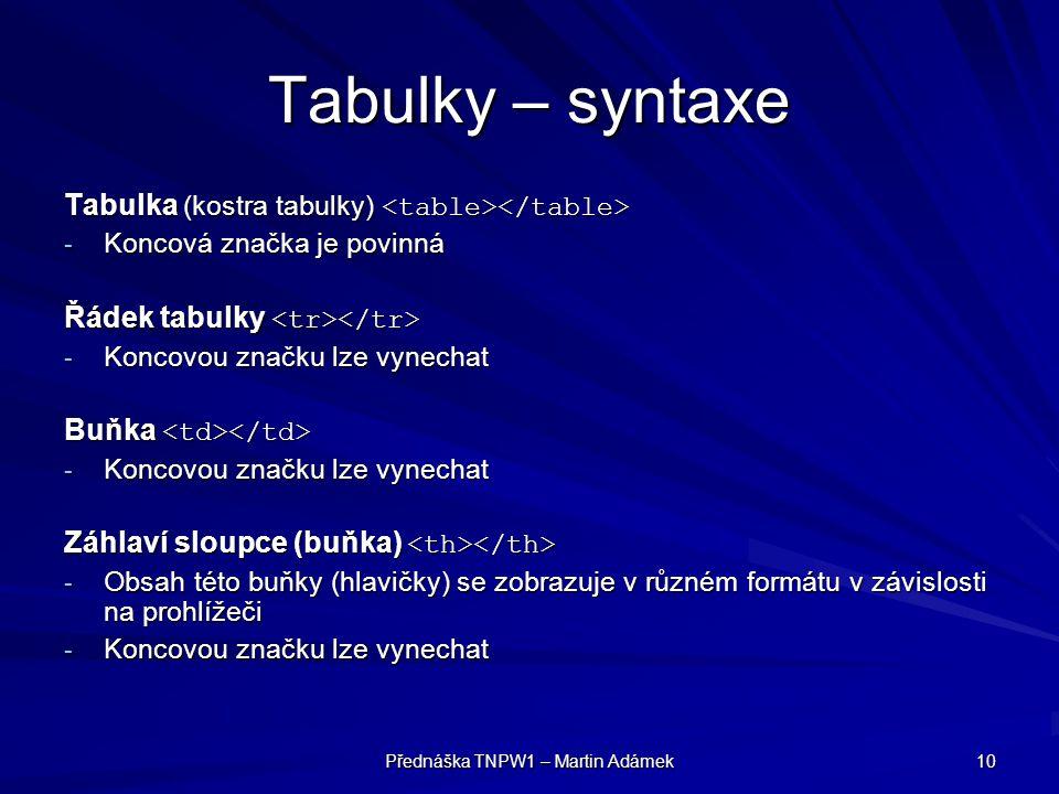 Přednáška TNPW1 – Martin Adámek 10 Tabulky – syntaxe Tabulka (kostra tabulky) Tabulka (kostra tabulky) - Koncová značka je povinná Řádek tabulky Řádek tabulky - Koncovou značku lze vynechat Buňka Buňka - Koncovou značku lze vynechat Záhlaví sloupce (buňka) Záhlaví sloupce (buňka) - Obsah této buňky (hlavičky) se zobrazuje v různém formátu v závislosti na prohlížeči - Koncovou značku lze vynechat