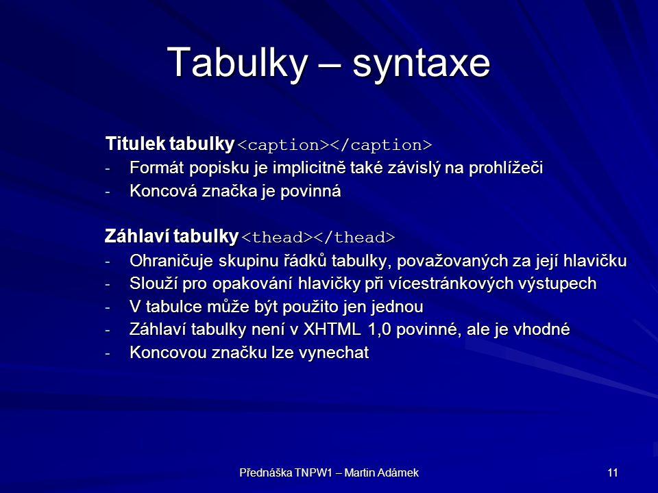 Přednáška TNPW1 – Martin Adámek 11 Tabulky – syntaxe Titulek tabulky Titulek tabulky - Formát popisku je implicitně také závislý na prohlížeči - Koncová značka je povinná Záhlaví tabulky Záhlaví tabulky - Ohraničuje skupinu řádků tabulky, považovaných za její hlavičku - Slouží pro opakování hlavičky při vícestránkových výstupech - V tabulce může být použito jen jednou - Záhlaví tabulky není v XHTML 1,0 povinné, ale je vhodné - Koncovou značku lze vynechat