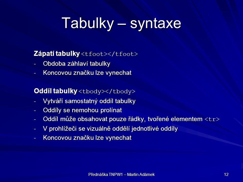 Přednáška TNPW1 – Martin Adámek 12 Tabulky – syntaxe Zápatí tabulky Zápatí tabulky - Obdoba záhlaví tabulky - Koncovou značku lze vynechat Oddíl tabulky Oddíl tabulky - Vytváří samostatný oddíl tabulky - Oddíly se nemohou prolínat - Oddíl může obsahovat pouze řádky, tvořené elementem - Oddíl může obsahovat pouze řádky, tvořené elementem - V prohlížeči se vizuálně oddělí jednotlivé oddíly - Koncovou značku lze vynechat