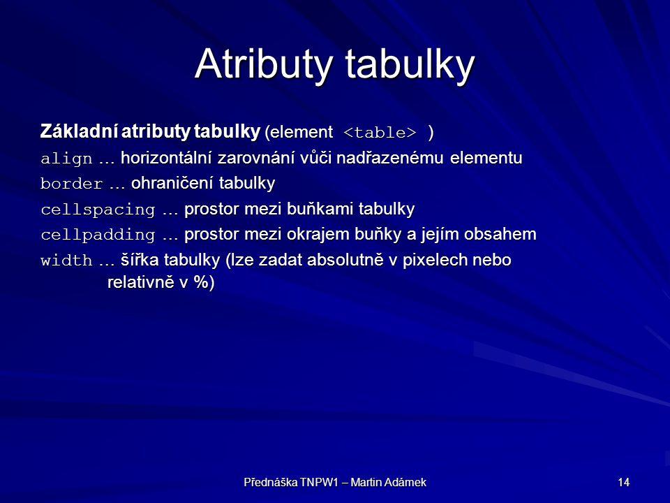 Přednáška TNPW1 – Martin Adámek 14 Atributy tabulky Základní atributy tabulky (element ) align … horizontální zarovnání vůči nadřazenému elementu bord
