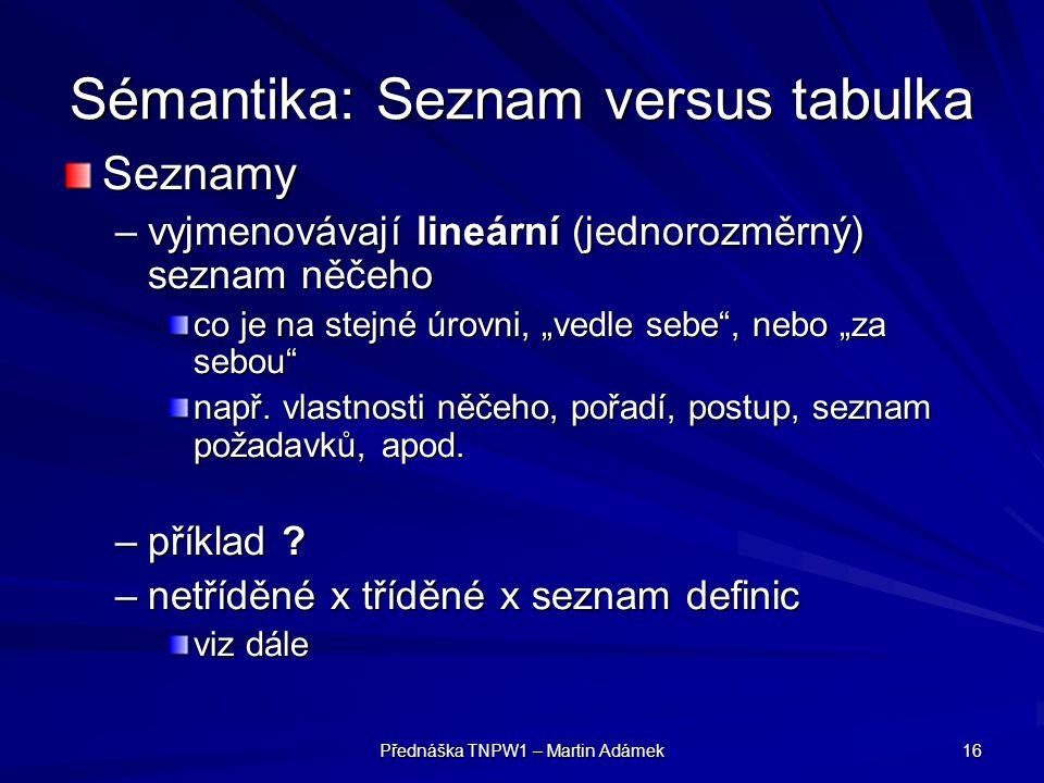 """Přednáška TNPW1 – Martin Adámek 16 Sémantika: Seznam versus tabulka Seznamy –vyjmenovávají lineární (jednorozměrný) seznam něčeho co je na stejné úrovni, """"vedle sebe , nebo """"za sebou např."""