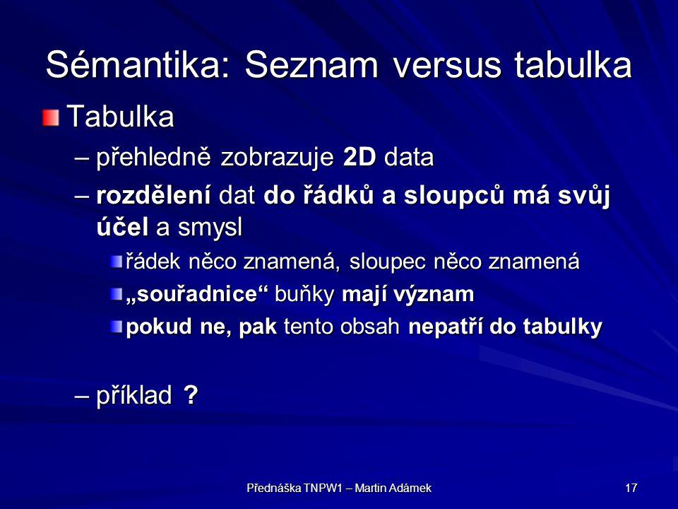 Přednáška TNPW1 – Martin Adámek 17 Sémantika: Seznam versus tabulka Tabulka –přehledně zobrazuje 2D data –rozdělení dat do řádků a sloupců má svůj úče
