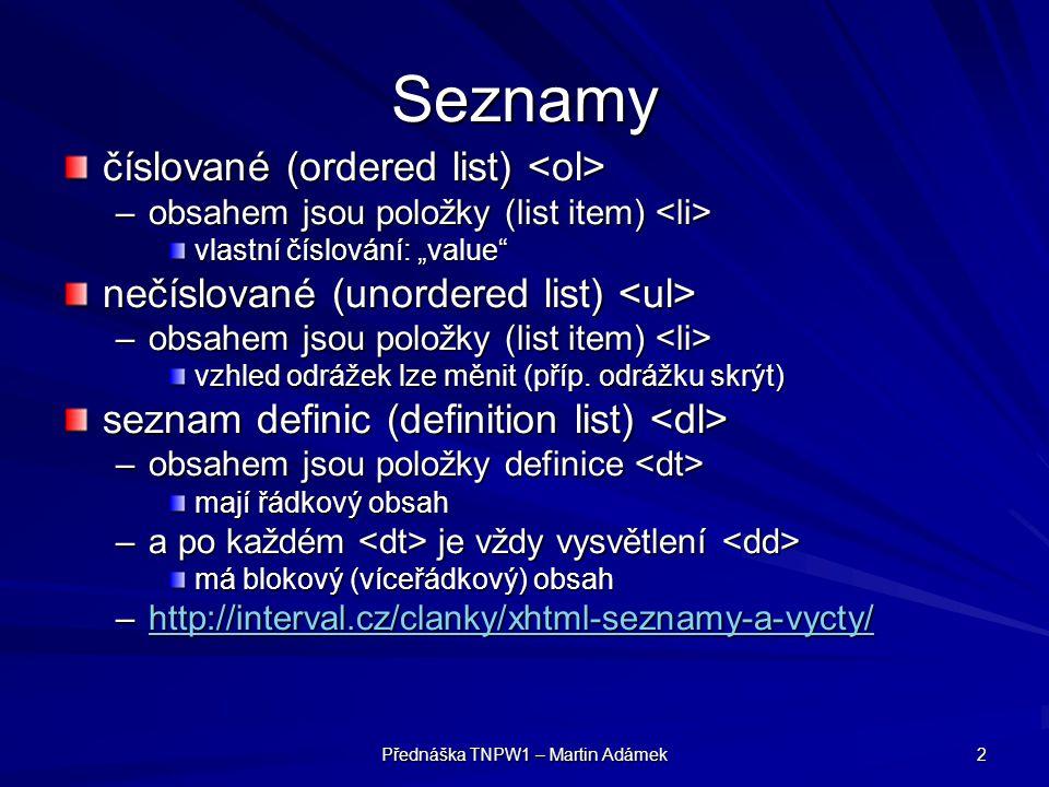 Přednáška TNPW1 – Martin Adámek 2 Seznamy číslované (ordered list) číslované (ordered list) –obsahem jsou položky (list item) –obsahem jsou položky (l