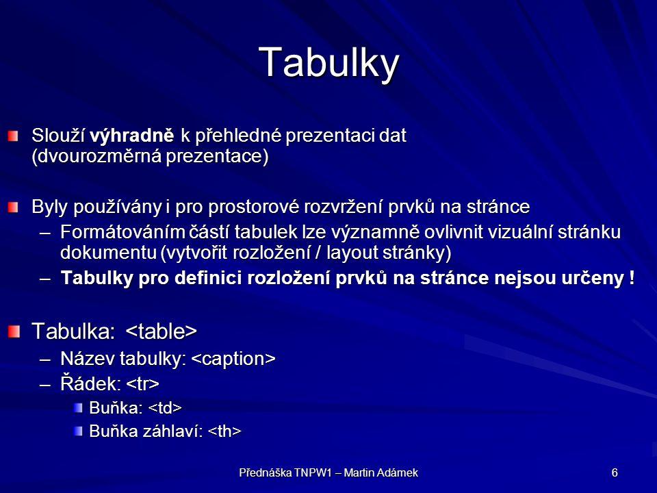Přednáška TNPW1 – Martin Adámek 6 Tabulky Slouží výhradně k přehledné prezentaci dat (dvourozměrná prezentace) Byly používány i pro prostorové rozvrže
