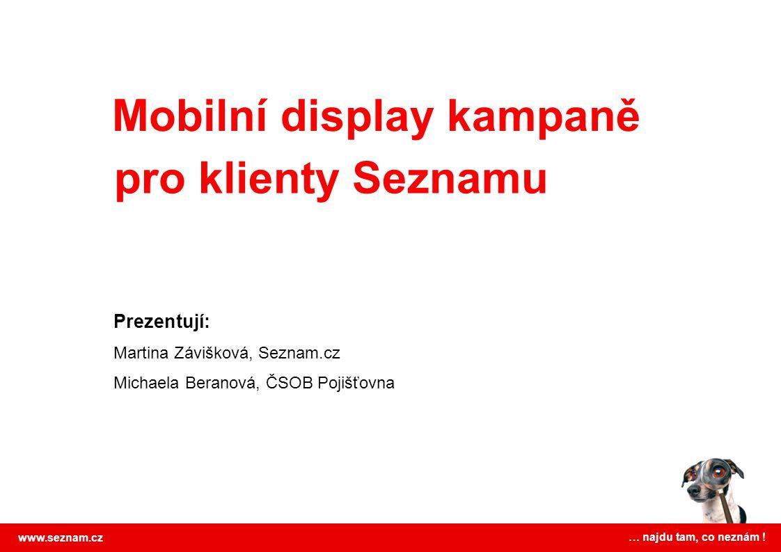 Mobilní display kampaně www.seznam.cz … najdu tam, co neznám ! pro klienty Seznamu Prezentují: Martina Závišková, Seznam.cz Michaela Beranová, ČSOB Po