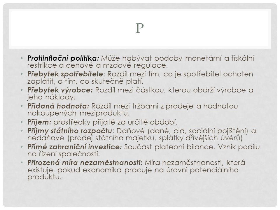 P Protiinflační politika: Může nabývat podoby monetární a fiskální restrikce a cenové a mzdové regulace.