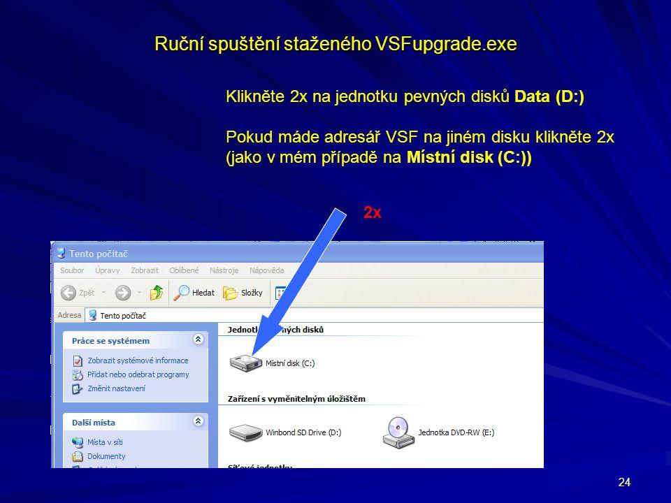 24 Ruční spuštění staženého VSFupgrade.exe Klikněte 2x na jednotku pevných disků Data (D:) Pokud máde adresář VSF na jiném disku klikněte 2x (jako v m