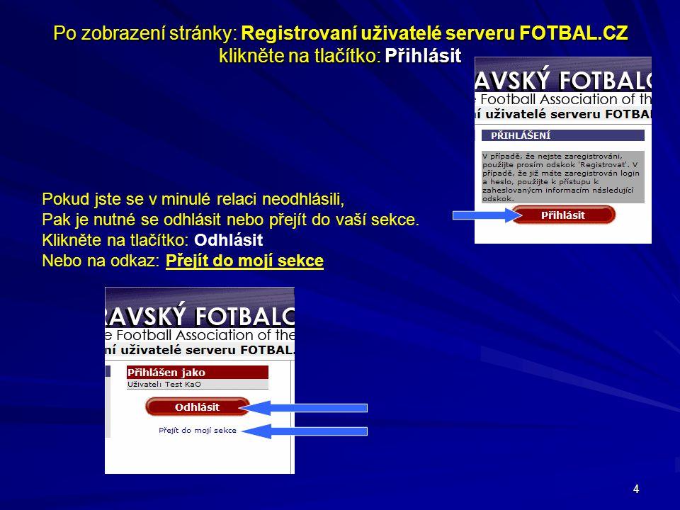4 Po zobrazení stránky: Registrovaní uživatelé serveru FOTBAL.CZ klikněte na tlačítko: Přihlásit Pokud jste se v minulé relaci neodhlásili, Pak je nut