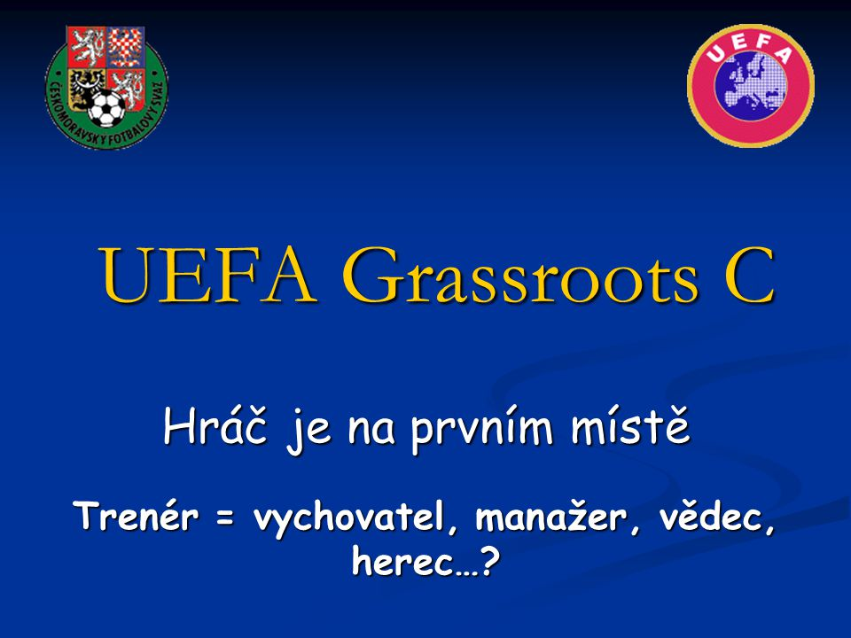 UEFA Grassroots C Hráč je na prvním místě Trenér = vychovatel, manažer, vědec, herec…?