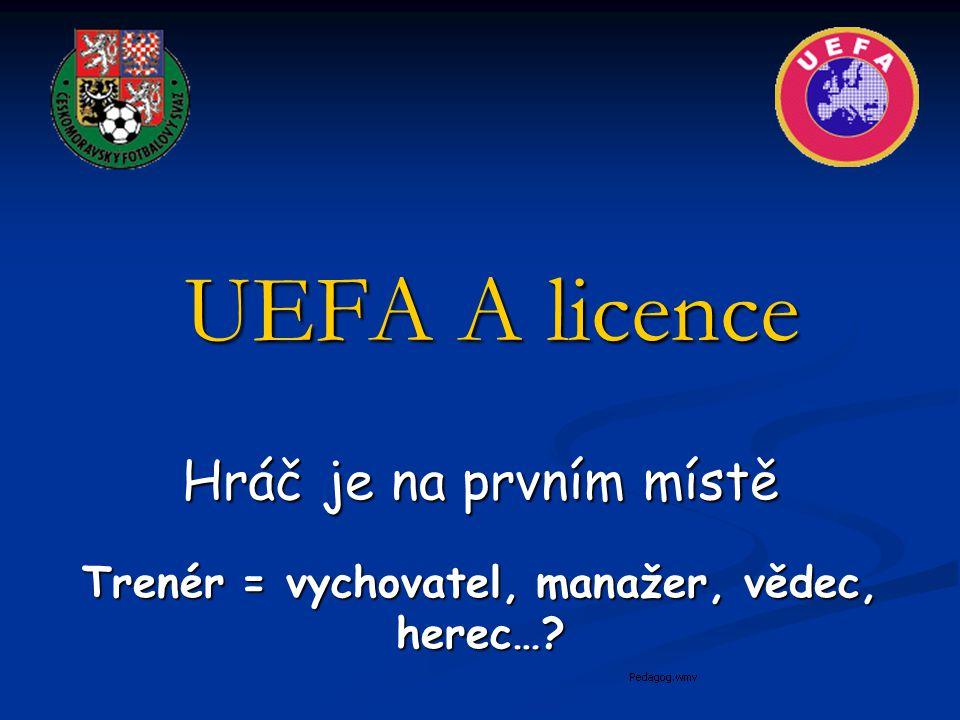 UEFA A licence Hráč je na prvním místě Trenér = vychovatel, manažer, vědec, herec…?