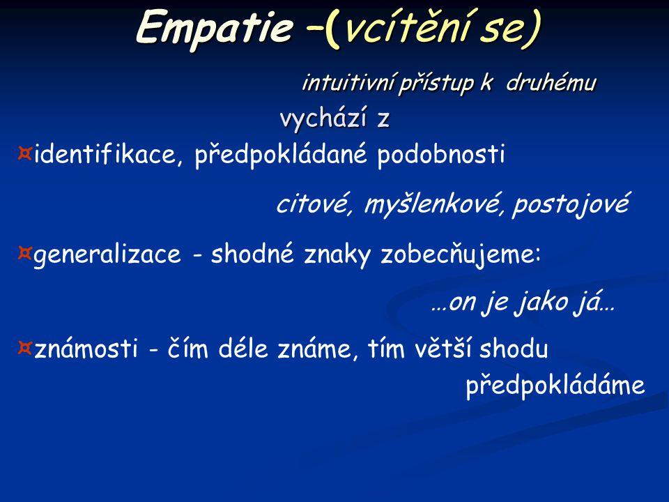 Empatie –(vcítění se) intuitivní přístup k druhému vychází z ¤identifikace, předpokládané podobnosti citové, myšlenkové, postojové ¤generalizace - sho