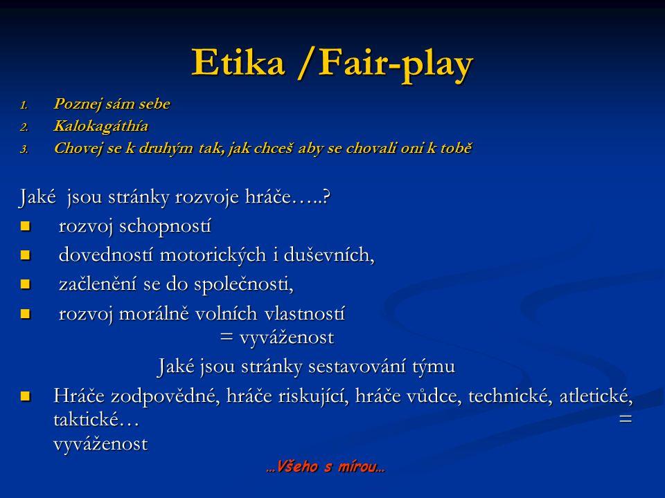 Etika /Fair-play 1. Poznej sám sebe 2. Kalokagáthía 3. Chovej se k druhým tak, jak chceš aby se chovali oni k tobě Jaké jsou stránky rozvoje hráče…..?