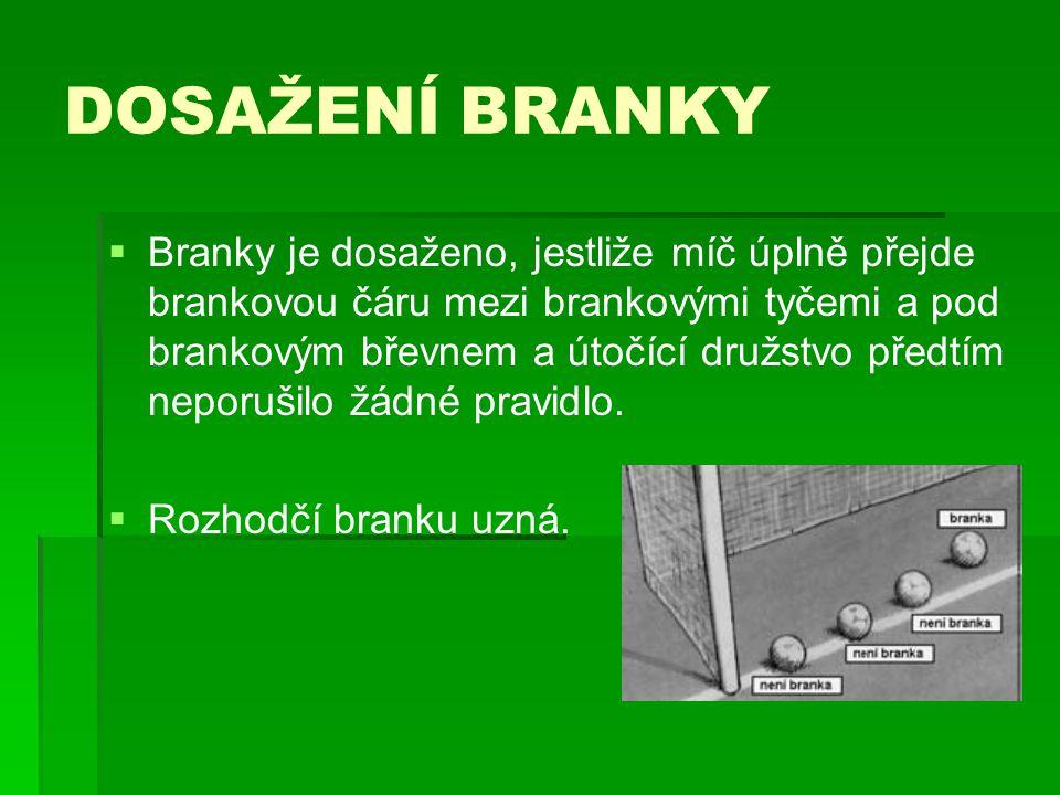DOSAŽENÍ BRANKY   Branky je dosaženo, jestliže míč úplně přejde brankovou čáru mezi brankovými tyčemi a pod brankovým břevnem a útočící družstvo pře