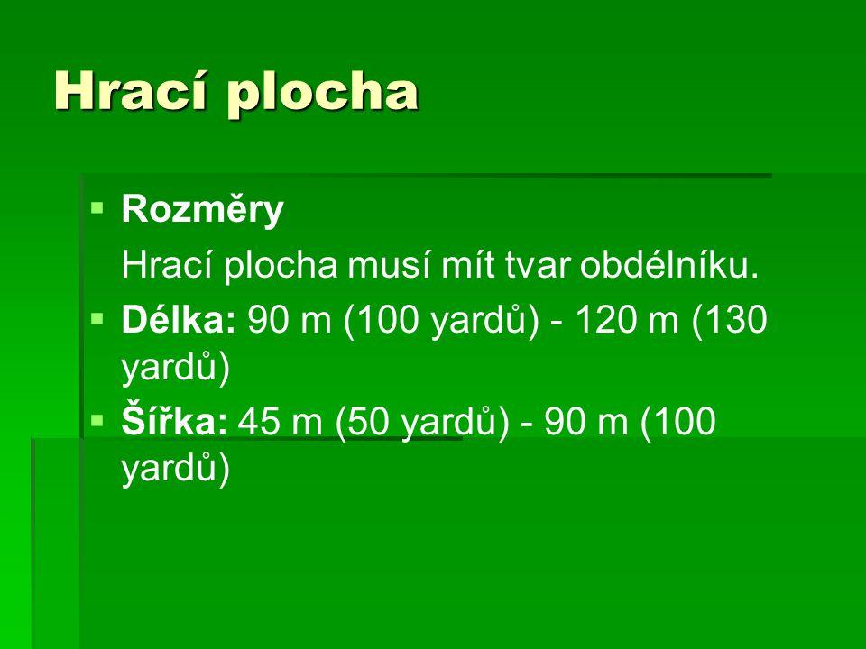   Rozměry Hrací plocha musí mít tvar obdélníku.   Délka: 90 m (100 yardů) - 120 m (130 yardů)   Šířka: 45 m (50 yardů) - 90 m (100 yardů)