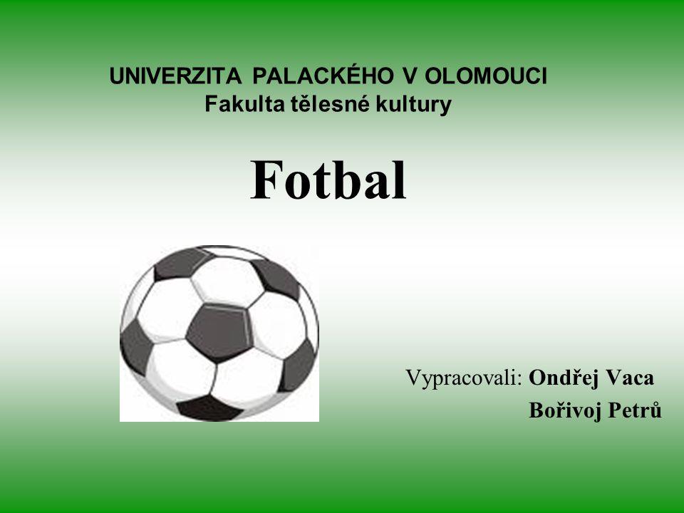 UNIVERZITA PALACKÉHO V OLOMOUCI Fakulta tělesné kultury Fotbal Vypracovali: Ondřej Vaca Bořivoj Petrů