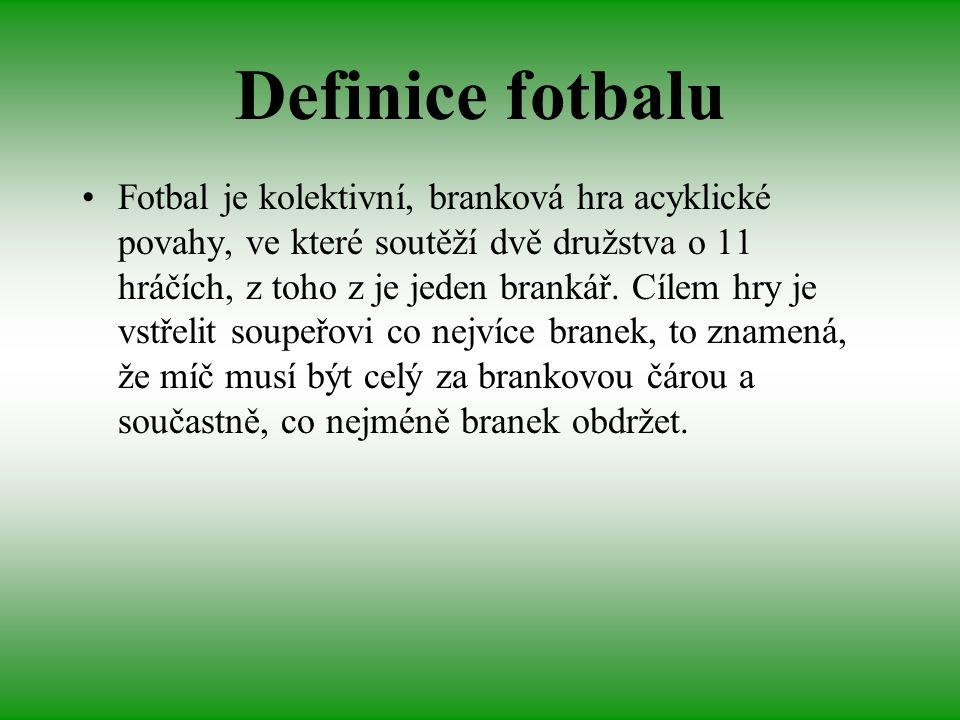 Definice fotbalu Fotbal je kolektivní, branková hra acyklické povahy, ve které soutěží dvě družstva o 11 hráčích, z toho z je jeden brankář. Cílem hry