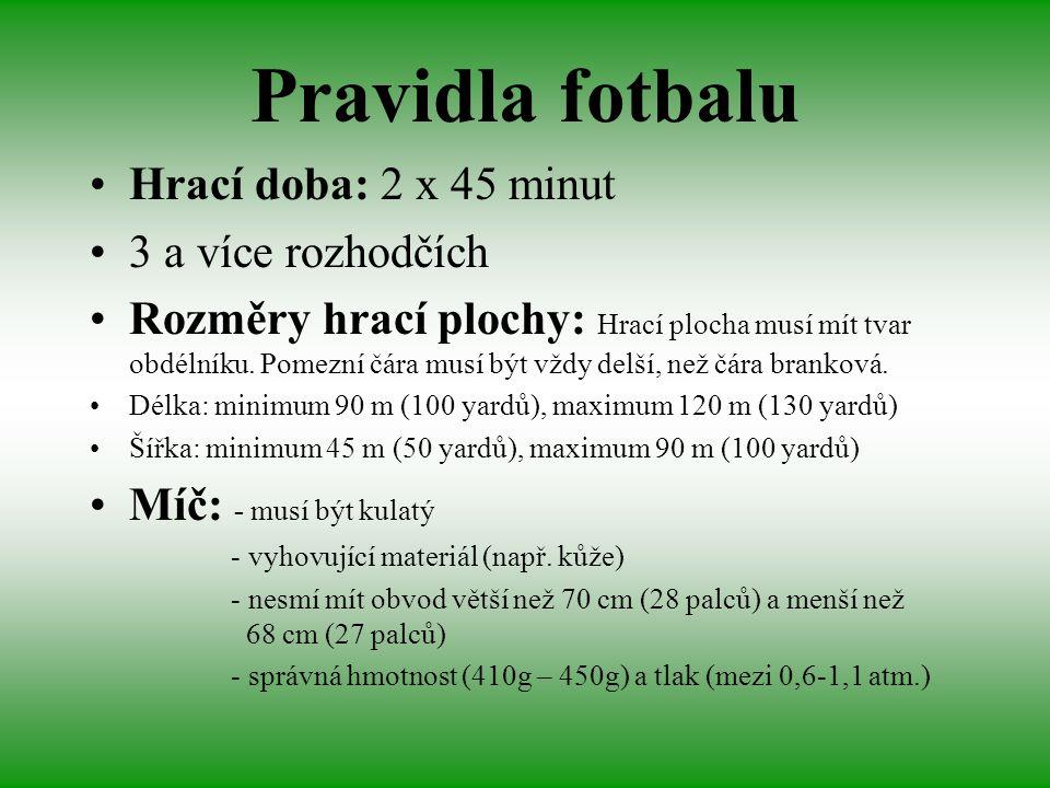 Pravidla fotbalu Hrací doba: 2 x 45 minut 3 a více rozhodčích Rozměry hrací plochy: Hrací plocha musí mít tvar obdélníku. Pomezní čára musí být vždy d