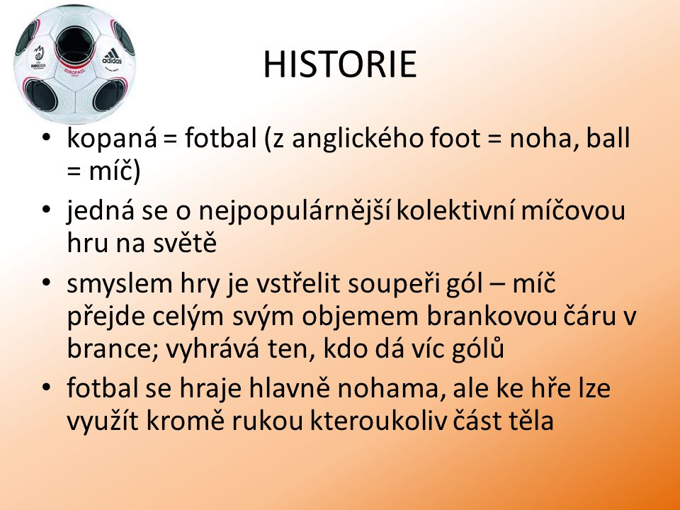 HISTORIE kopaná = fotbal (z anglického foot = noha, ball = míč) jedná se o nejpopulárnější kolektivní míčovou hru na světě smyslem hry je vstřelit sou