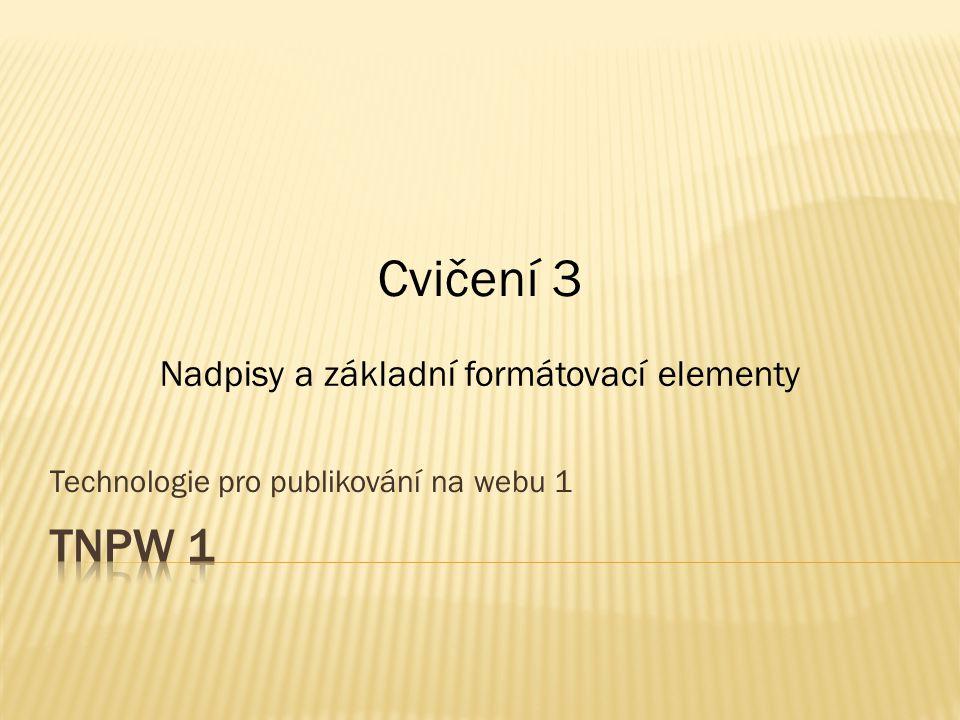Technologie pro publikování na webu 1 Cvičení 3 Nadpisy a základní formátovací elementy