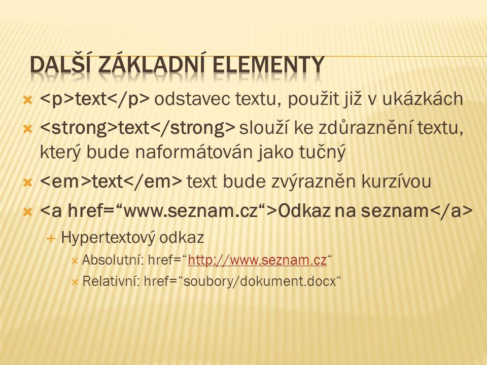  text odstavec textu, použit již v ukázkách  text slouží ke zdůraznění textu, který bude naformátován jako tučný  text text bude zvýrazněn kurzívou  Odkaz na seznam  Hypertextový odkaz  Absolutní: href= http://www.seznam.cz http://www.seznam.cz  Relativní: href= soubory/dokument.docx