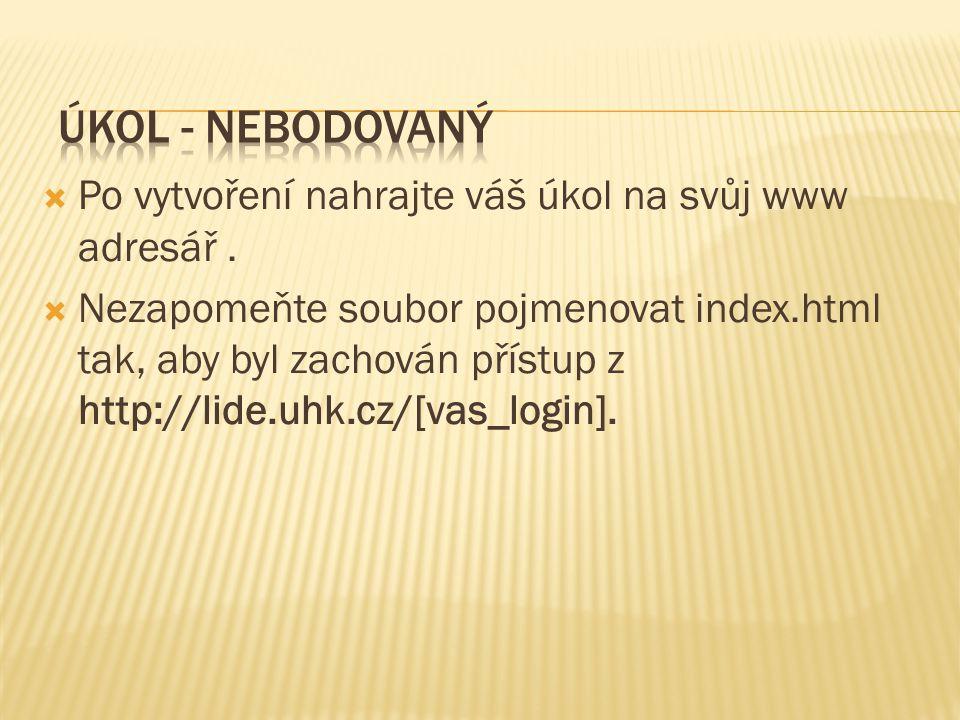  Po vytvoření nahrajte váš úkol na svůj www adresář.  Nezapomeňte soubor pojmenovat index.html tak, aby byl zachován přístup z http://lide.uhk.cz/[v