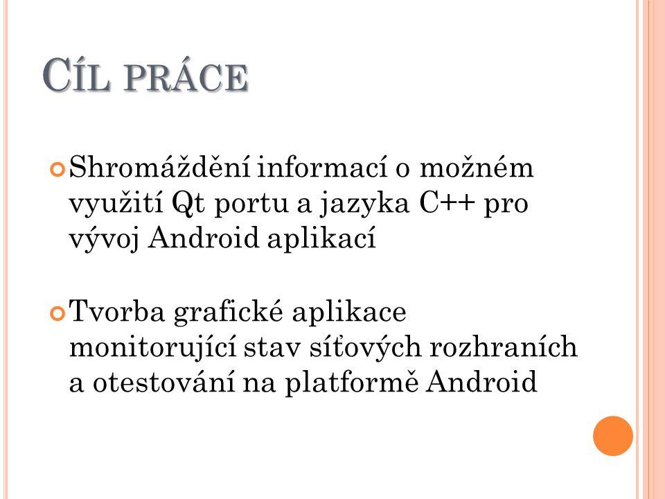 C ÍL PRÁCE Shromáždění informací o možném využití Qt portu a jazyka C++ pro vývoj Android aplikací Tvorba grafické aplikace monitorující stav síťových rozhraních a otestování na platformě Android