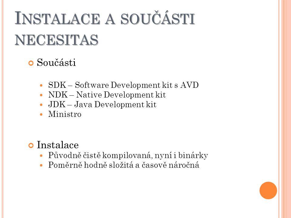 I NSTALACE A SOUČÁSTI NECESITAS Součásti SDK – Software Development kit s AVD NDK – Native Development kit JDK – Java Development kit Ministro Instalace Původně čistě kompilovaná, nyní i binárky Poměrně hodně složitá a časově náročná