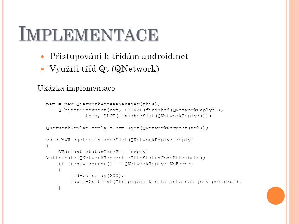 I MPLEMENTACE Přistupování k třídám android.net Využití tříd Qt (QNetwork) Ukázka implementace: nam = new QNetworkAccessManager(this); QObject::connect(nam, SIGNAL(finished(QNetworkReply*)), this, SLOT(finishedSlot(QNetworkReply*))); QNetworkReply* reply = nam->get(QNetworkRequest(url)); void MyWidget::finishedSlot(QNetworkReply* reply) { QVariant statusCodeV = reply- >attribute(QNetworkRequest::HttpStatusCodeAttribute); if (reply->error() == QNetworkReply::NoError) { lcd->display(200); label->setText( Pripojeni k siti internet je v poradku ); }