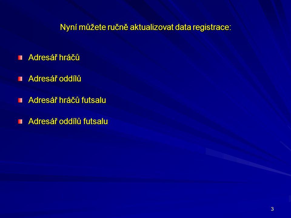 3 Nyní můžete ručně aktualizovat data registrace: Adresář hráčů Adresář oddílů Adresář hráčů futsalu Adresář oddílů futsalu