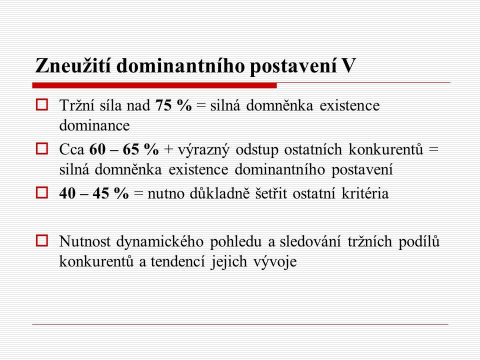 Zneužití dominantního postavení V  Tržní síla nad 75 % = silná domněnka existence dominance  Cca 60 – 65 % + výrazný odstup ostatních konkurentů = s