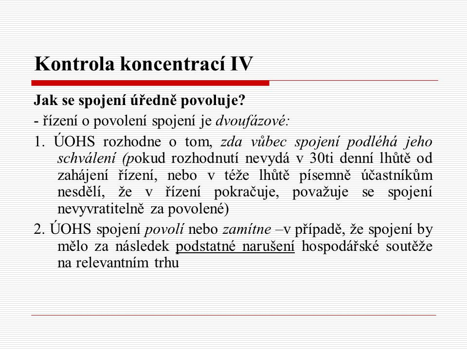 Kontrola koncentrací IV Jak se spojení úředně povoluje? - řízení o povolení spojení je dvoufázové: 1. ÚOHS rozhodne o tom, zda vůbec spojení podléhá j