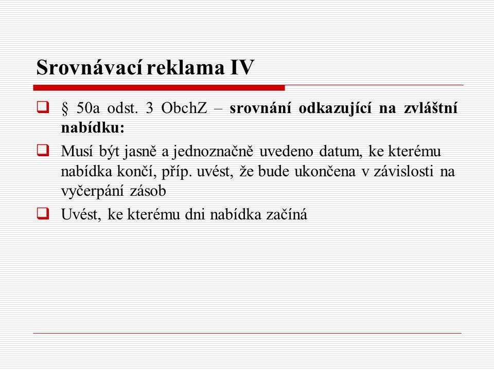 Srovnávací reklama IV  § 50a odst. 3 ObchZ – srovnání odkazující na zvláštní nabídku:  Musí být jasně a jednoznačně uvedeno datum, ke kterému nabídk