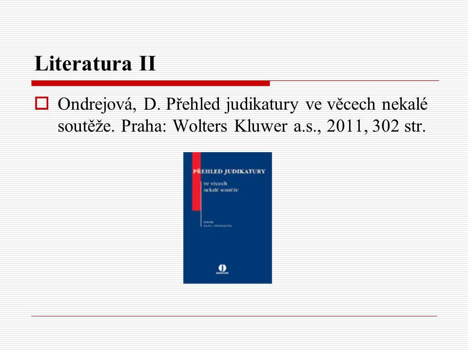 Literatura II  Ondrejová, D. Přehled judikatury ve věcech nekalé soutěže. Praha: Wolters Kluwer a.s., 2011, 302 str.