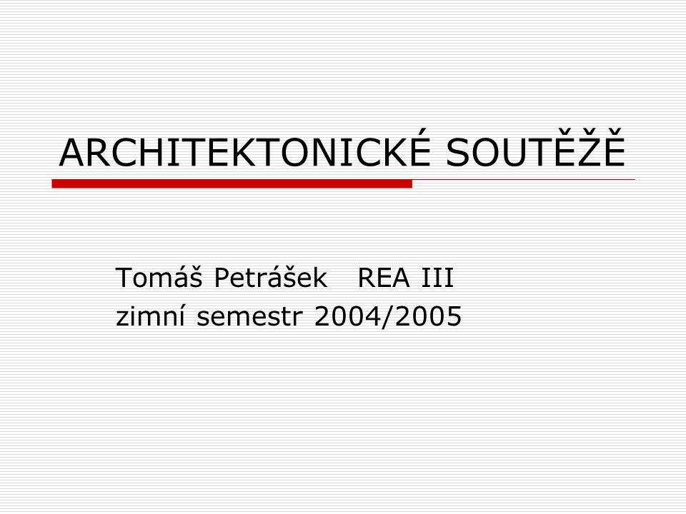 ARCHITEKTONICKÉ SOUTĚŽĚ Tomáš Petrášek REA III zimní semestr 2004/2005