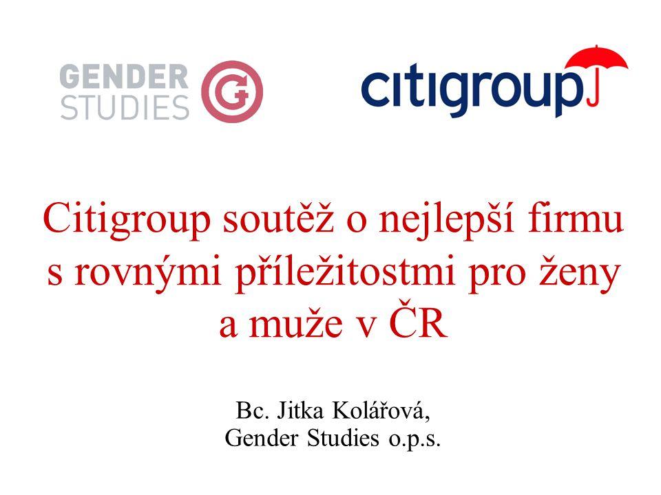 Citigroup soutěž o nejlepší firmu s rovnými příležitostmi pro ženy a muže v ČR Bc. Jitka Kolářová, Gender Studies o.p.s.