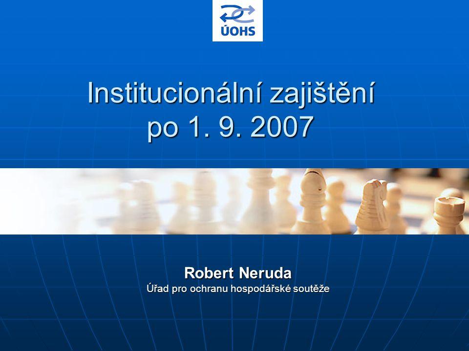 Institucionální zajištění po 1. 9. 2007 Robert Neruda Úřad pro ochranu hospodářské soutěže