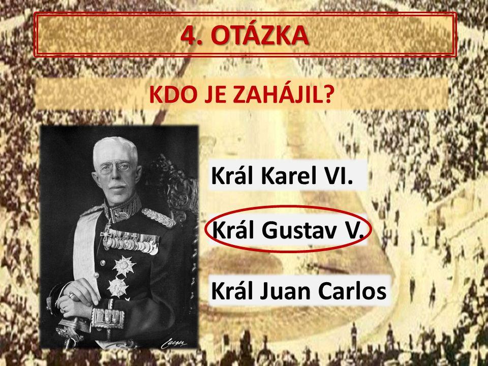 4. OTÁZKA KDO JE ZAHÁJIL? Král Gustav V. Král Juan Carlos Král Karel VI.