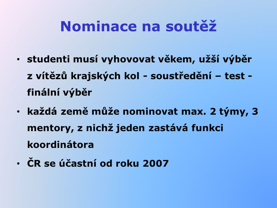 Nominace na soutěž studenti musí vyhovovat věkem, užší výběr z vítězů krajských kol - soustředění – test - finální výběr každá země může nominovat max
