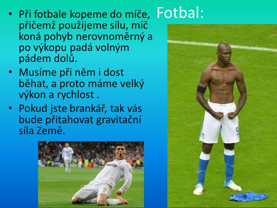 Fotbal: Při fotbale kopeme do míče, přičemž použijeme sílu, míč koná pohyb nerovnoměrný a po výkopu padá volným pádem dolů.