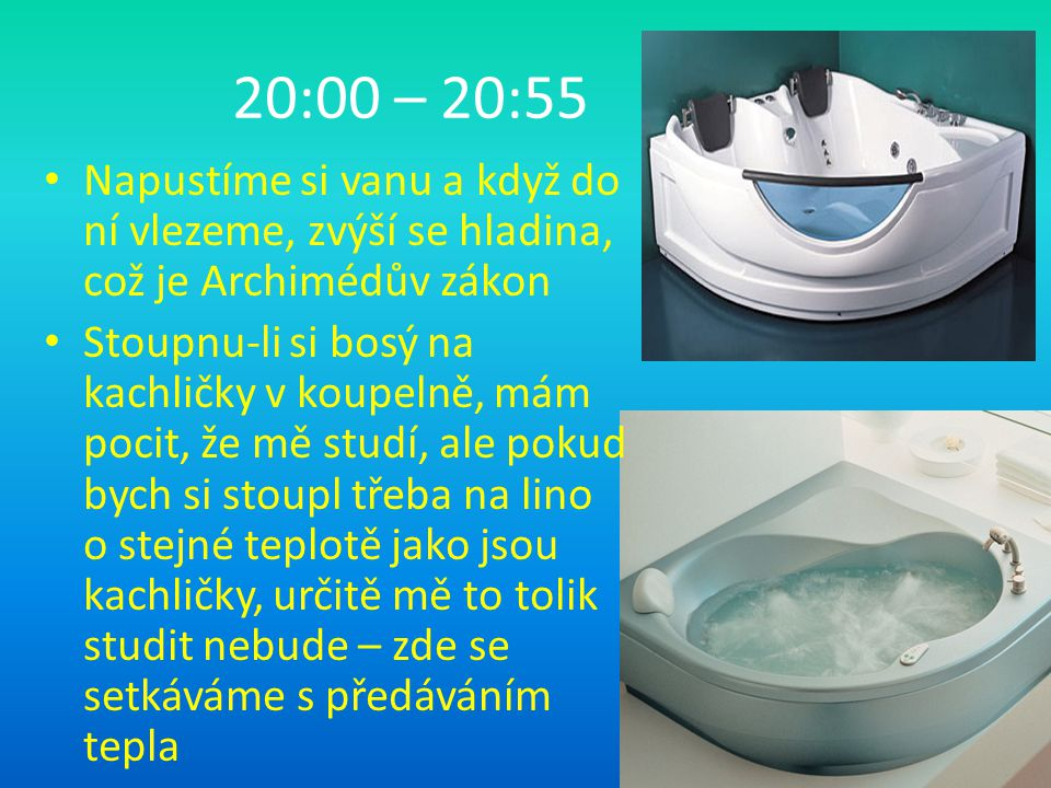 20:00 – 20:55 Napustíme si vanu a když do ní vlezeme, zvýší se hladina, což je Archimédův zákon Stoupnu-li si bosý na kachličky v koupelně, mám pocit, že mě studí, ale pokud bych si stoupl třeba na lino o stejné teplotě jako jsou kachličky, určitě mě to tolik studit nebude – zde se setkáváme s předáváním tepla