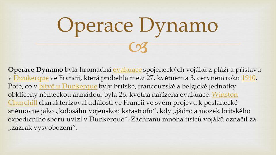  Operace Dynamo Operace Dynamo byla hromadná evakuace spojeneckých vojáků z pláží a přístavu v Dunkerque ve Francii, která proběhla mezi 27.