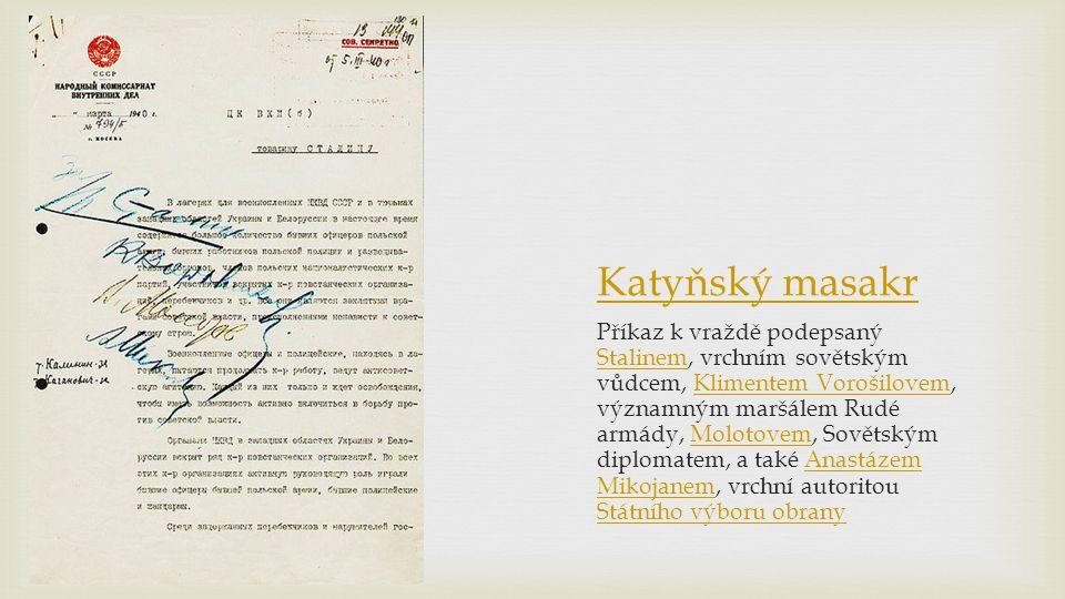 Katyňský masakr Příkaz k vraždě podepsaný Stalinem, vrchním sovětským vůdcem, Klimentem Vorošilovem, významným maršálem Rudé armády, Molotovem, Sovětským diplomatem, a také Anastázem Mikojanem, vrchní autoritou Státního výboru obrany StalinemKlimentem VorošilovemMolotovemAnastázem Mikojanem Státního výboru obrany
